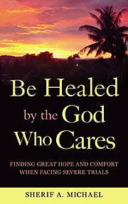Graphic of the cover of the book Be Healed by the God Who Cares by Sherif A. Michael; a booklet about the miraculous healing powers available through faith in Jesus Christ. This book is designed to offer hope to people suffering spiritually or affected by pain and diseases like leprosy, heart disease, diabetes, cancer and even AIDS. You can you can heal your life through faith in Jesus Christ. Click to download this booklet Be Healed by the God Who Cares by Sherif A. Michael free in PDF.